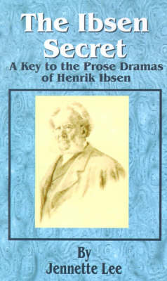 The Ibsen Secret: A Key to the Prose Dramas of Henrik Ibsen by Jennette Lee