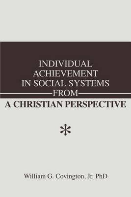 Individual Achievement in Social Systems from a Christian Perspective by William G Covington Jr