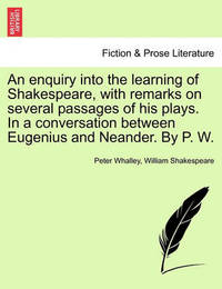 An Enquiry Into the Learning of Shakespeare, with Remarks on Several Passages of His Plays. in a Conversation Between Eugenius and Neander. by P. W. by Peter Whalley