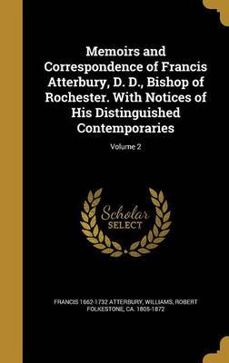 Memoirs and Correspondence of Francis Atterbury, D. D., Bishop of Rochester. with Notices of His Distinguished Contemporaries; Volume 2 by Francis 1662-1732 Atterbury image