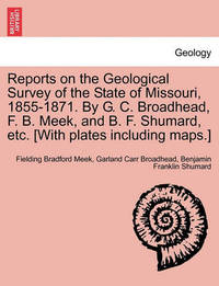 Reports on the Geological Survey of the State of Missouri, 1855-1871. by G. C. Broadhead, F. B. Meek, and B. F. Shumard, Etc. [With Plates Including Maps.] by Fielding Bradford Meek