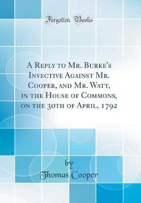 A Reply to Mr. Burke's Invective Against Mr. Cooper, and Mr. Watt, in the House of Commons, on the 30th of April, 1792 (Classic Reprint) by Thomas Cooper image