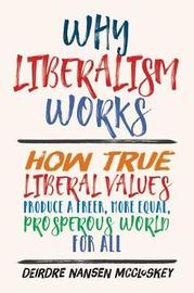 Why Liberalism Works by Deirdre Nansen McCloskey