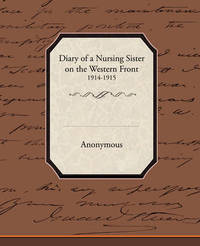 Diary of a Nursing Sister on the Western Front 1914 1915 by * Anonymous