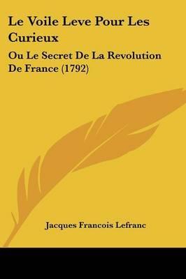 Le Voile Leve Pour Les Curieux: Ou Le Secret De La Revolution De France (1792) by Jacques Francois Lefranc image