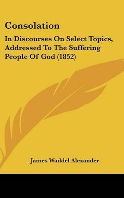 Consolation: In Discourses On Select Topics, Addressed To The Suffering People Of God (1852) by James Waddel Alexander image