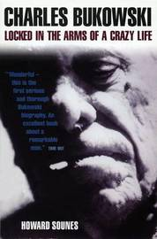 Charles Bukowski: Locked in the Arms of a Crazy Life by Howard Sounes image