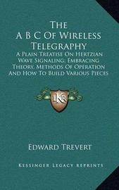 The A B C of Wireless Telegraphy: A Plain Treatise on Hertzian Wave Signaling; Embracing Theory, Methods of Operation and How to Build Various Pieces of the Apparatus Employed (1904) by Edward Trevert