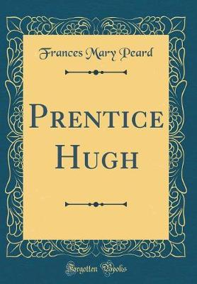Prentice Hugh (Classic Reprint) by Frances Mary Peard