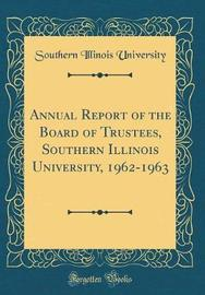 Annual Report of the Board of Trustees, Southern Illinois University, 1962-1963 (Classic Reprint) by Southern Illinois University