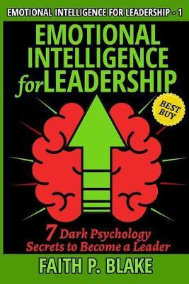 Emotional Intelligence for Leadership - 7 Dark Psychology Secrets to Become a Leader by Faith P Blake
