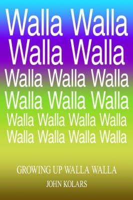 Growing Up Walla Walla by John Kolars