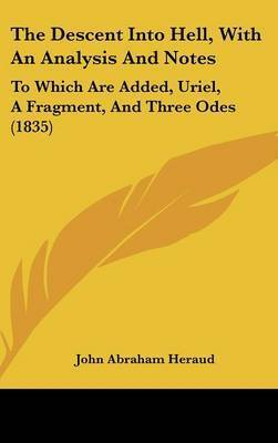 The Descent Into Hell, With An Analysis And Notes: To Which Are Added, Uriel, A Fragment, And Three Odes (1835) by John Abraham Heraud