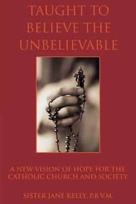 Taught to Believe the Unbelievable: A New Vision of Hope for the Catholic Church and Society by Sister Jane Kelly P B V M image