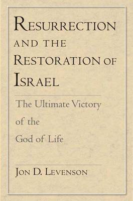 Resurrection and the Restoration of Israel: The Ultimate Victory of the God of Life by Jon D. Levenson
