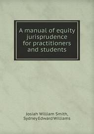 A Manual of Equity Jurisprudence for Practitioners and Students by Josiah William Smith