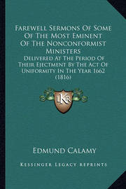Farewell Sermons of Some of the Most Eminent of the Nonconformist Ministers: Delivered at the Period of Their Ejectment by the Act of Uniformity in the Year 1662 (1816) by Edmund Calamy