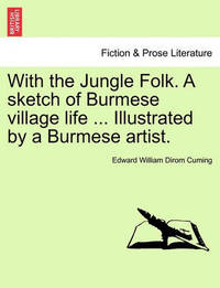 With the Jungle Folk. a Sketch of Burmese Village Life ... Illustrated by a Burmese Artist. by Edward William Dirom Cuming