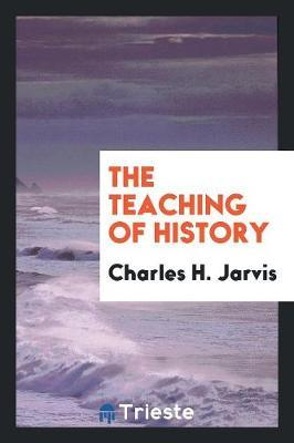 The Teaching of History by Charles H Jarvis