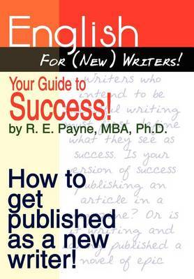 English for (new) Writers! Your Guide to Success! by R. E. Payne MBA Ph.D.