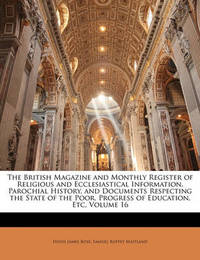 The British Magazine and Monthly Register of Religious and Ecclesiastical Information, Parochial History, and Documents Respecting the State of the Poor, Progress of Education, Etc, Volume 16 by Hugh James Rose