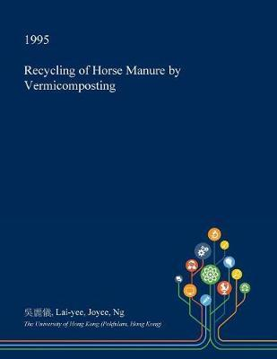 Recycling of Horse Manure by Vermicomposting by Lai-Yee Joyce Ng