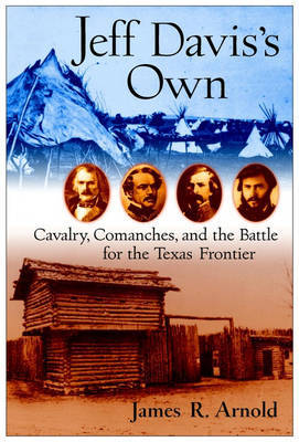 Jeff Davis's Own: Cavalry, Comanches and the Battle for the Texas Frontier by James R Arnold image