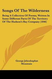 Songs Of The Wilderness: Being A Collection Of Poems, Written In Some Different Parts Of The Territory Of The Hudson's Bay Company (1846) by George Jehoshaphat Mountain image