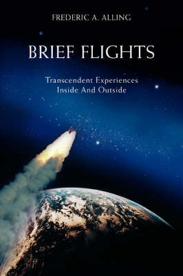 Brief Flights: Transcendent Experiences Inside and Outside by Frederic A Alling