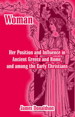 Woman; Her Position and Influence in Ancient Greece and Rome, and Among the Early Christians by James Donaldson Sir