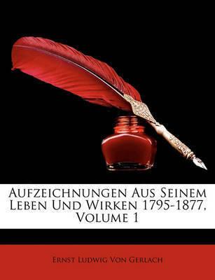 Aufzeichnungen Aus Seinem Leben Und Wirken 1795-1877, Volume 1 by Ernst Ludwig Von Gerlach