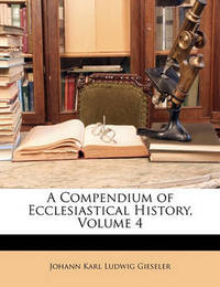 A Compendium of Ecclesiastical History, Volume 4 by Johann Karl Ludwig Gieseler
