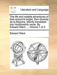 The Life and Notable Adventures of That Renown'd Knight, Don Quixote de la Mancha. Merrily Translated Into Hudibrastick Verse. by Edward Ward. ... Volume 1 of 2 by Edward Ward
