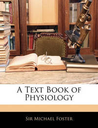 A Text Book of Physiology by Michael Foster
