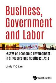 Business, Government And Labor: Essays On Economic Development In Singapore And Southeast Asia