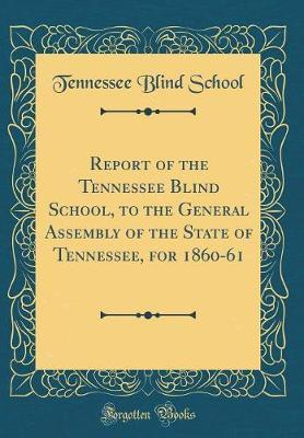 Report of the Tennessee Blind School, to the General Assembly of the State of Tennessee, for 1860-61 (Classic Reprint) by Tennessee Blind School image
