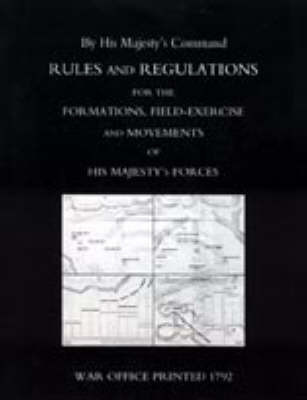 Rules and Regulations for the Formations, Field-exercise and Movements of His Majesty's Forces (1792) by Office Printed War Office Printed 1792
