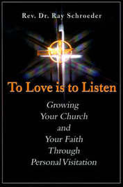 To Love is to Listen: Growing Your Church and Your Faith Through Personal Visitation by Reverend Ray Schroeder image