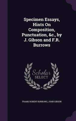 Specimen Essays, Hints on Composition, Punctuation, &C., by J. Gibson and F.R. Burrows by Frank Robert Burrows image