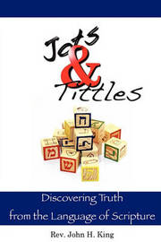 Jots & Tittles : Discovering Truth from the Language of Scripture by John H King