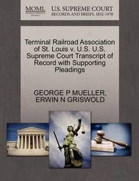 Terminal Railroad Association of St. Louis V. U.S. U.S. Supreme Court Transcript of Record with Supporting Pleadings by Erwin N. Griswold