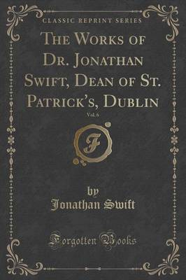 The Works of Dr. Jonathan Swift, Dean of St. Patrick's, Dublin, Vol. 6 (Classic Reprint) by Jonathan Swift image