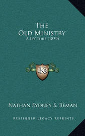The Old Ministry: A Lecture (1839) by Nathan Sidney Smith Beman