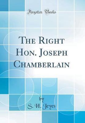 The Right Hon. Joseph Chamberlain (Classic Reprint) by S.H.Jeyes