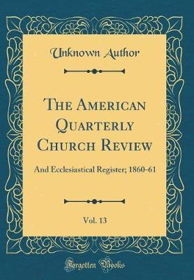 The American Quarterly Church Review, Vol. 13 by Unknown Author