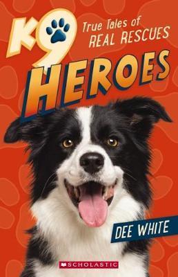 K9 Heroes True Tales of Real Rescues by White,Dee