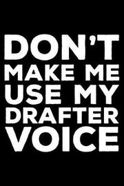 Don't Make Me Use My Drafter Voice by Creative Juices Publishing
