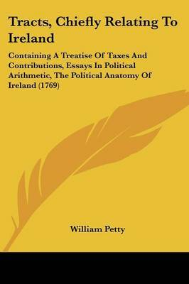 Tracts, Chiefly Relating to Ireland: Containing a Treatise of Taxes and Contributions, Essays in Political Arithmetic, the Political Anatomy of Ireland (1769) by William Petty image