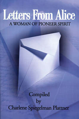 Letters from Alice: A Woman of Pioneer Spirit by Charlene Spiegelman Plattner