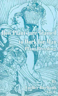 How Plants Are Trained to Work for Man: Plant Breeding by Luther Burbank